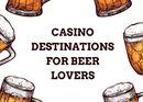 Top Casino Destinations for Beer Lovers